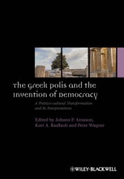 The Greek Polis and the Invention of Democracy - A Politico-cultural Transformation and Its Interpretations ebook by Johann P. Arnason,Kurt A. Raaflaub,Peter Wagner