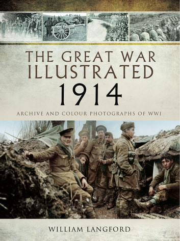 The Great War Illustrated 1914 - Archive and Colour Photographs of WW! ebook by William Langford