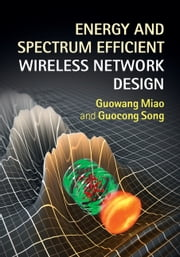Energy and Spectrum Efficient Wireless Network Design ebook by Guowang Miao,Guocong Song