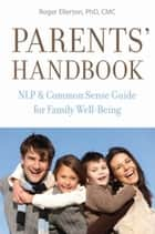 Parents' Handbook: NLP and Common Sense Guide for Family Well-Being ebook by