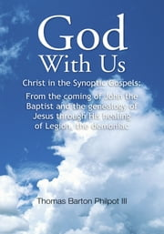 God With Us - Christ in the Synoptic Gospels: From the coming of John the Baptist and the genealogy of Jesus through His healing of Legion, the demoniac ebook by Thomas Barton Philpot III