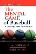 The Mental Game of Baseball - A Guide to Peak Performance ebook by H. A. Dorfman