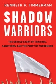 Shadow Warriors - The Untold Story of Traitors, Saboteurs, and the Party of Surrender ebook by Kenneth R. Timmerman