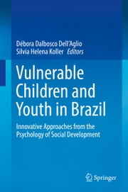 Vulnerable Children and Youth in Brazil - Innovative Approaches from the Psychology of Social Development ebook by Débora Dalbosco Dell'Aglio, Silvia Helena Koller