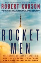 Rocket Men - The Daring Odyssey of Apollo 8 and the Astronauts Who Made Man's First Journey to the Moon ebook by Robert Kurson