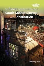 The Pusan International Film Festival, South Korean Cinema and Globalization ebook by SooJeong Ahn 安秀晶