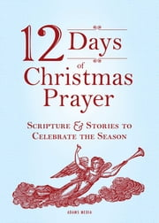 12 Days of Christmas Prayer - Scripture and Stories to Celebrate the Season ebook by Adams Media