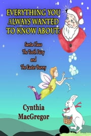 Everything You've Always Wanted to Know About Santa Claus, The Tooth Fairy and The Easter Bunny ebook by Cynthia MacGregor