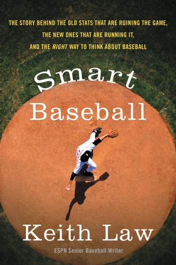 Smart Baseball - The Story Behind the Old Stats That Are Ruining the Game, the New Ones That Are Running It, and the Right Way to Think About Baseball ebook by Keith Law