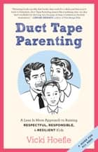 Duct Tape Parenting - A Less Is More Approach to Raising Respectful, Responsible, and Resilient Kids eBook by Vicki Hoefle