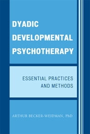 Dyadic Developmental Psychotherapy - Essential Practices and Methods ebook by Arthur Becker-Weidman