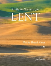 Not by Bread Alone - Daily Reflections for Lent 2015 ebook by Jay Cormier DMin
