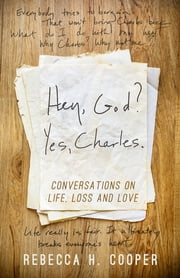 Hey, God? Yes, Charles. - Conversations on Life, Loss, and Love ebook by Becky Cooper