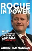 Rogue in Power - Why Stephen Harper is Remaking Canada by Stealth ebook by Christian Nadeau, Robert Chodos, Eric Hamovitch,...