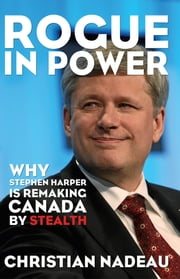Rogue in Power - Why Stephen Harper is Remaking Canada by Stealth ebook by Christian Nadeau,Robert Chodos,Eric Hamovitch,Susan Joanis