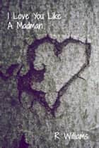 I Love You Like A Madman eBook by Ren Williams