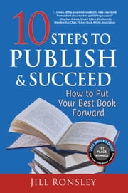 10 Steps to Publish & Succeed - How to Put Your Best Book Forward ebook by Jill Ronsley