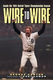 Wire to Wire - Inside the 1984 Detroit Tigers Championship Season ebook by George Cantor,Chet Lemon