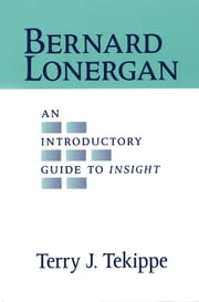 Bernard Lonergan: An Introductory Guide to Insight ebook by Terry J. Tekippe