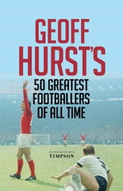 Geoff Hurst's 50 Greatest Footballers of All Time ebook by Geoff Hurst