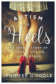 Autism in Heels - The Untold Story of a Female Life on the Spectrum ebook by Jennifer O'Toole
