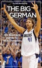 The Big German: Dirk Nowitzki's journey to NBA champion ebook by The Dallas Morning News
