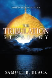 The Tribulation Strategy - Faith in the Coming Storm ebook by Samuel B. Black