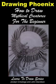 Drawing Phoenix: How to Draw Mystical Creatures For the Beginner ebook by Jonalyn Crisologo,John Davidson