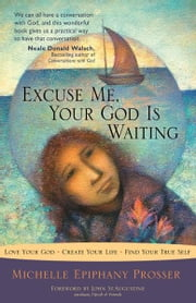 Excuse Me, Your God Is Waiting: Love Your God * Create Your Life * Find Your True Self ebook by Michelle Epiphany Prosser, John St. Augustine