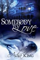 Somebody to Love - A Ghost Story ebook by Asha King