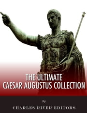 The Ultimate Caesar Augustus Collection ebook by Charles River Editors, Caesar Augustus, Suetonius, Nicolaus of Damascus