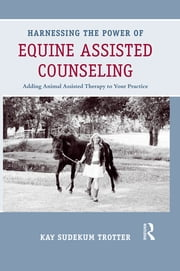 Harnessing the Power of Equine Assisted Counseling - Adding Animal Assisted Therapy to Your Practice ebook by Kay Sudekum Trotter