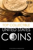 Top Collectible United States Coins: Top 100 ebook by alex trostanetskiy