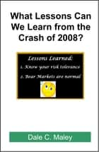 What Lessons Can We Learn from the Crash of 2008? ebook by Dale Maley