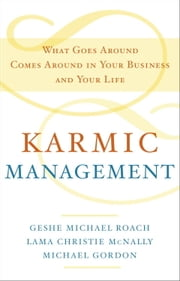Karmic Management - What Goes Around Comes Around in Your Business and Your Life ebook by Geshe Michael Roach,Lama Christie McNally,Michael Gordon