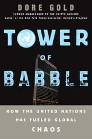 Tower of Babble - How the United Nations Has Fueled Global Chaos ebook by Dore Gold