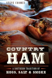 Country Ham - A Southern Tradition of Hogs, Salt & Smoke ebook by Steve Coomes
