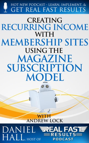 Creating Recurring Income with Membership Sites Using the Magazine Subscription Model - Real Fast Results, #43 ebook by Daniel Hall