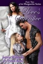 Love's Sacrifice - Part Two of the Marguerite series ebook by Jessica Willowby, Peyton Reese