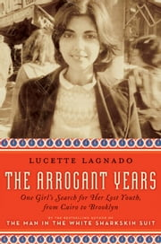 The Arrogant Years - One Girl's Search for Her Lost Youth, from Cairo to Brooklyn ebook by Lucette Lagnado