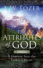 The Attributes of God Volume 1 - A Journey into the Father's Heart ebook by A. W. Tozer