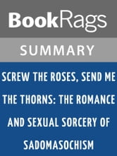 Screw the Roses, Send Me the Thorns: The Romance and Sexual Sorcery of Sadomasochism by Philip Miller and Molly Devon | Summary & Study Guide ebook by BookRags