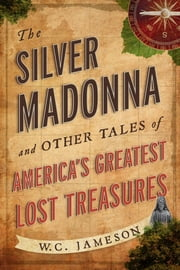 The Silver Madonna and Other Tales of America's Greatest Lost Treasures ebook by W.C. Jameson