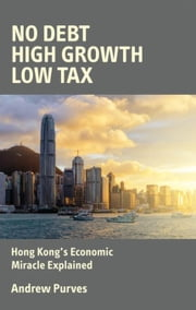 No Debt, High Growth, Low Tax: Hong Kong's Economic Miracle Explained ebook by Purves, Andrew