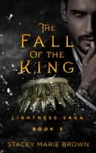 The Fall Of The King (Lightness Saga #3) ebook by Stacey Marie Brown