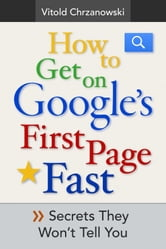 How to Get on Google's First page FAST: Secrets They Won't Tell You ebook by vitold chrzanowski