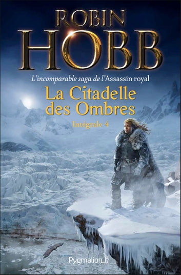 La Citadelle des Ombres - L'Intégrale 4 (Tomes 10 à 13) - L'incomparable saga de L'Assassin royal - Serments et Deuils - Le Dragon des glaces - L'Homme noir - Adieux et Retrouvailles ebook by Robin Hobb