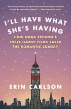 I'll Have What She's Having - How Nora Ephron's Three Iconic Films Saved the Romantic Comedy ebook by Erin Carlson