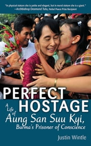 Perfect Hostage - A Life of Aung San Suu Kyi, Burma's Prisoner of Conscience ebook by Justin Wintle