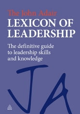 The John Adair Lexicon of Leadership - The Definitive Guide to Leadership Skills and Knowledge ebook by John Adair